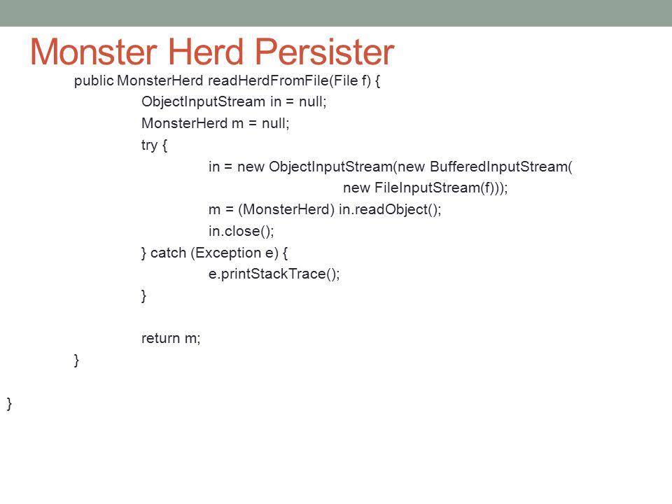 Monster Herd Persister public MonsterHerd readHerdFromFile(File f) { ObjectInputStream in = null; MonsterHerd m = null; try { in = new ObjectInputStream(new BufferedInputStream( new FileInputStream(f))); m = (MonsterHerd) in.readObject(); in.close(); } catch (Exception e) { e.printStackTrace(); } return m; }