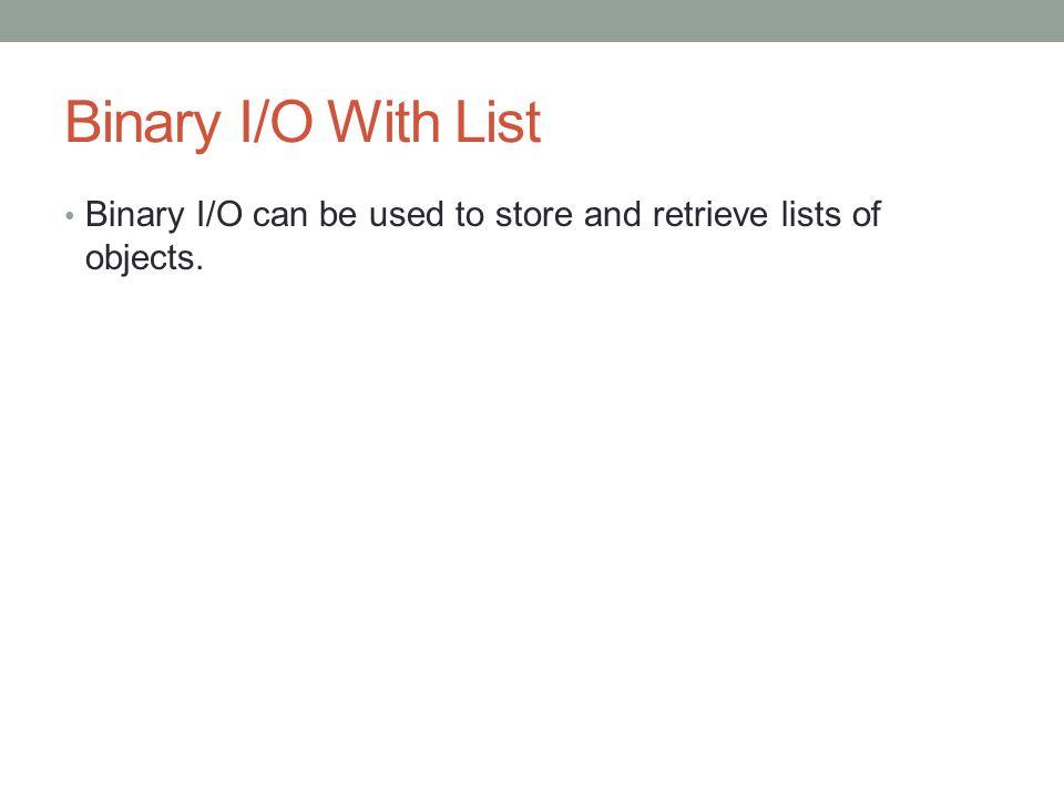 Binary I/O With List Binary I/O can be used to store and retrieve lists of objects.