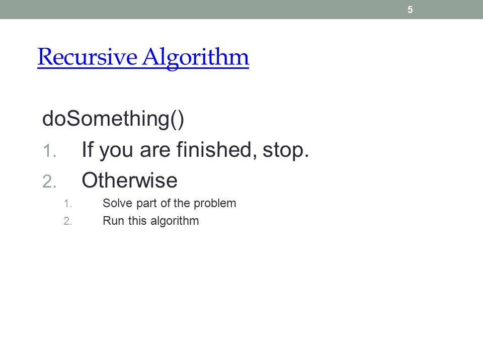 Recursive Algorithm 5 doSomething() 1. If you are finished, stop.