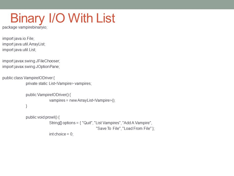 Binary I/O With List package vampirebinaryio; import java.io.File; import java.util.ArrayList; import java.util.List; import javax.swing.JFileChooser; import javax.swing.JOptionPane; public class VampireIODriver { private static List vampires; public VampireIODriver() { vampires = new ArrayList (); } public void prowl() { String[] options = { Quit , List Vampires , Add A Vampire , Save To File , Load From File }; int choice = 0;