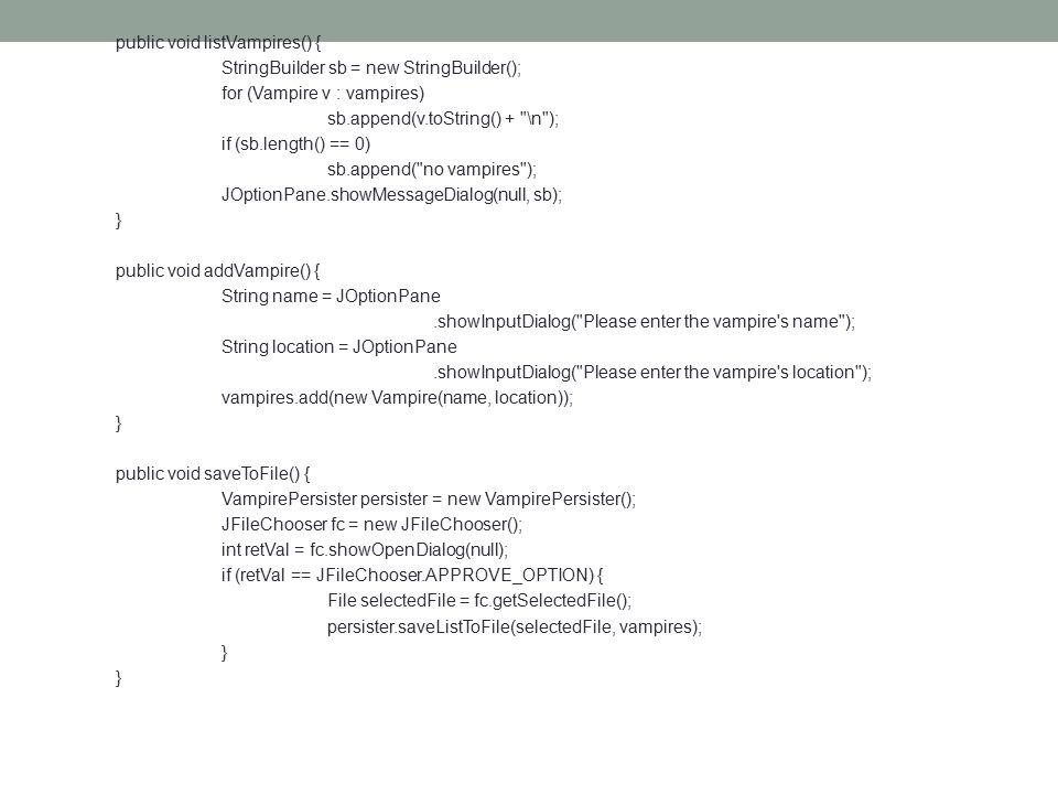public void listVampires() { StringBuilder sb = new StringBuilder(); for (Vampire v : vampires) sb.append(v.toString() + \n ); if (sb.length() == 0) sb.append( no vampires ); JOptionPane.showMessageDialog(null, sb); } public void addVampire() { String name = JOptionPane.showInputDialog( Please enter the vampire s name ); String location = JOptionPane.showInputDialog( Please enter the vampire s location ); vampires.add(new Vampire(name, location)); } public void saveToFile() { VampirePersister persister = new VampirePersister(); JFileChooser fc = new JFileChooser(); int retVal = fc.showOpenDialog(null); if (retVal == JFileChooser.APPROVE_OPTION) { File selectedFile = fc.getSelectedFile(); persister.saveListToFile(selectedFile, vampires); }