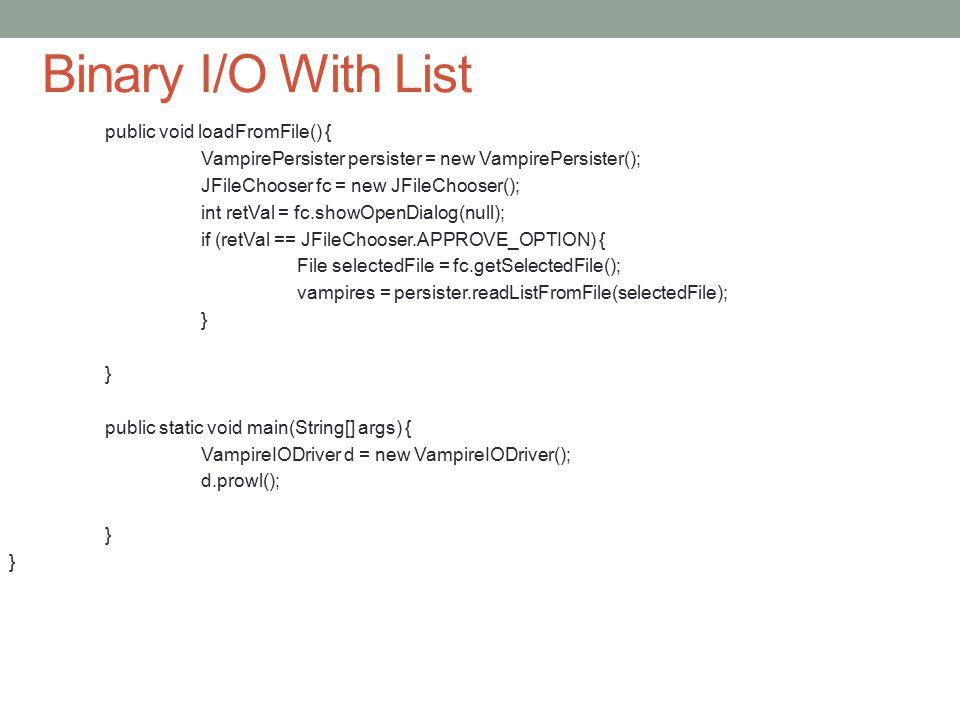 Binary I/O With List public void loadFromFile() { VampirePersister persister = new VampirePersister(); JFileChooser fc = new JFileChooser(); int retVa
