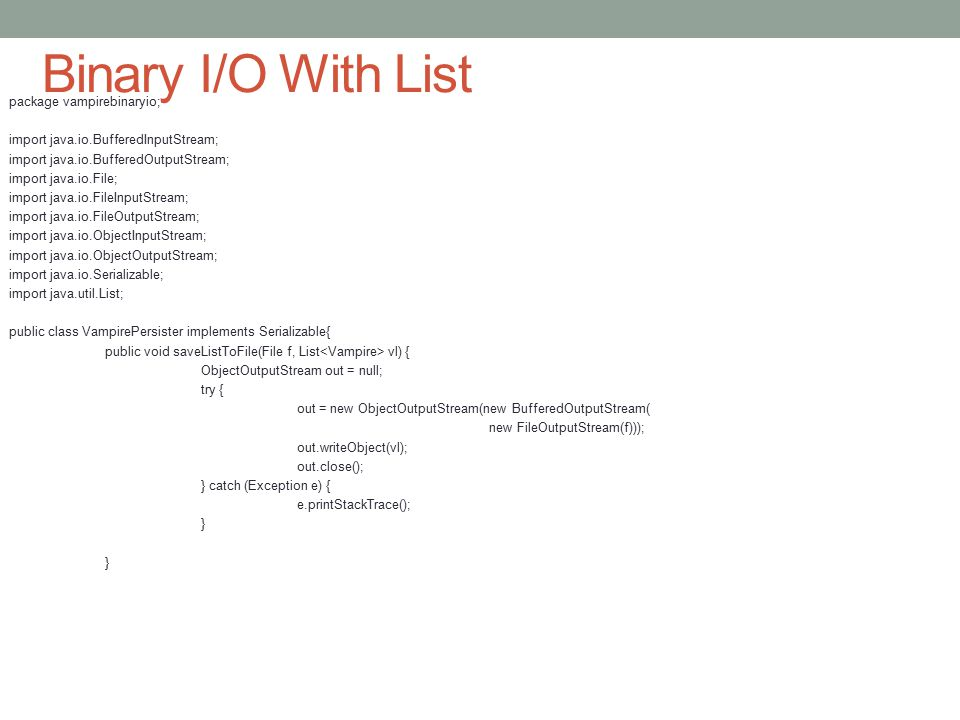 Binary I/O With List package vampirebinaryio; import java.io.BufferedInputStream; import java.io.BufferedOutputStream; import java.io.File; import java.io.FileInputStream; import java.io.FileOutputStream; import java.io.ObjectInputStream; import java.io.ObjectOutputStream; import java.io.Serializable; import java.util.List; public class VampirePersister implements Serializable{ public void saveListToFile(File f, List vl) { ObjectOutputStream out = null; try { out = new ObjectOutputStream(new BufferedOutputStream( new FileOutputStream(f))); out.writeObject(vl); out.close(); } catch (Exception e) { e.printStackTrace(); }