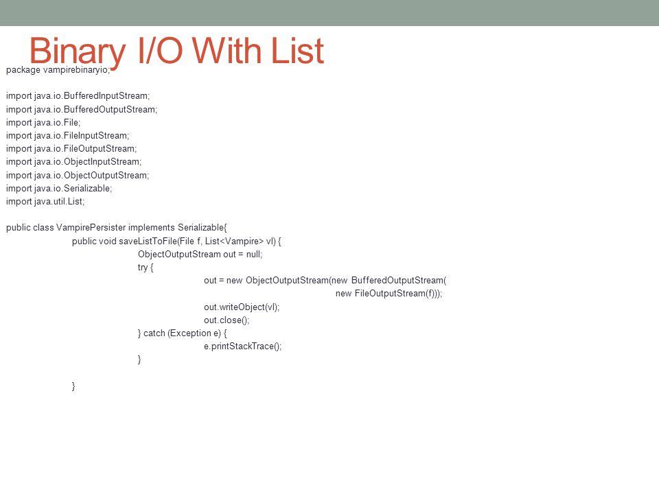 Binary I/O With List package vampirebinaryio; import java.io.BufferedInputStream; import java.io.BufferedOutputStream; import java.io.File; import jav
