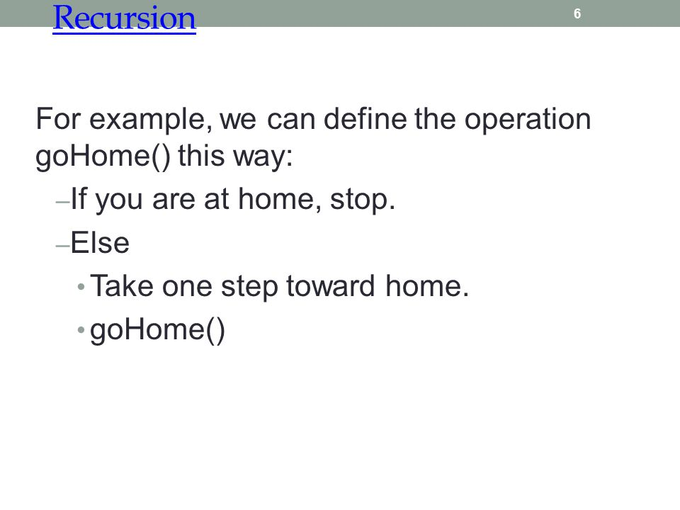 Recursion 6 For example, we can define the operation goHome() this way: – If you are at home, stop. – Else Take one step toward home. goHome()