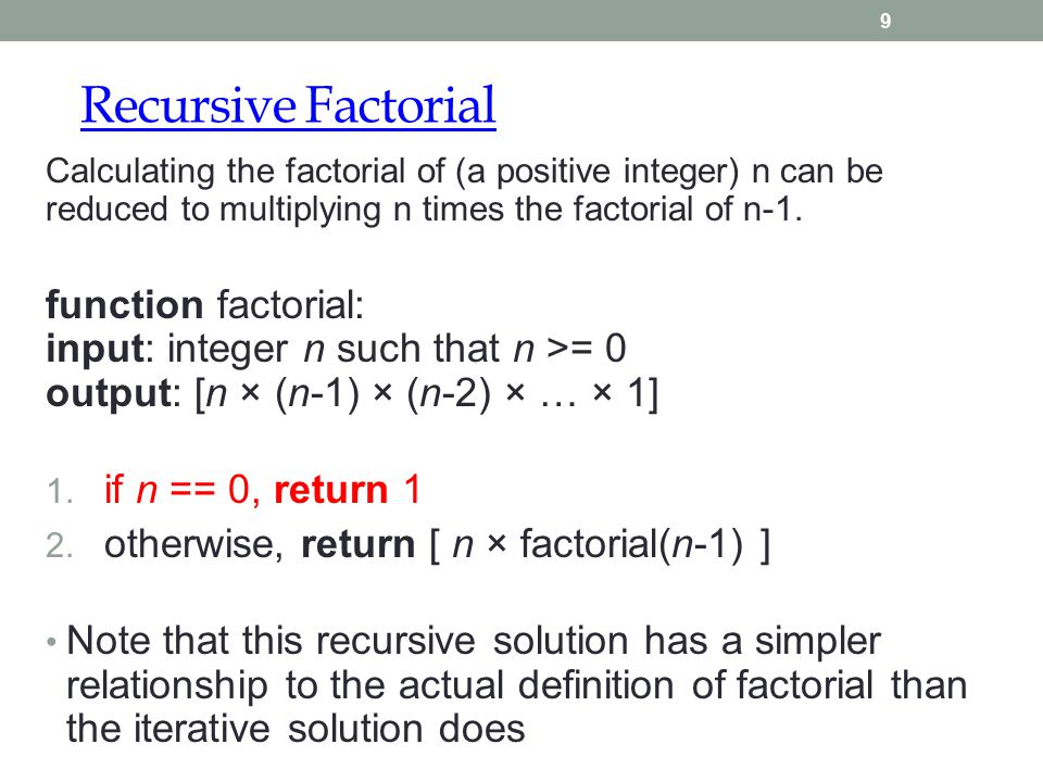 Recursive Factorial 9 Calculating the factorial of (a positive integer) n can be reduced to multiplying n times the factorial of n-1. function factori