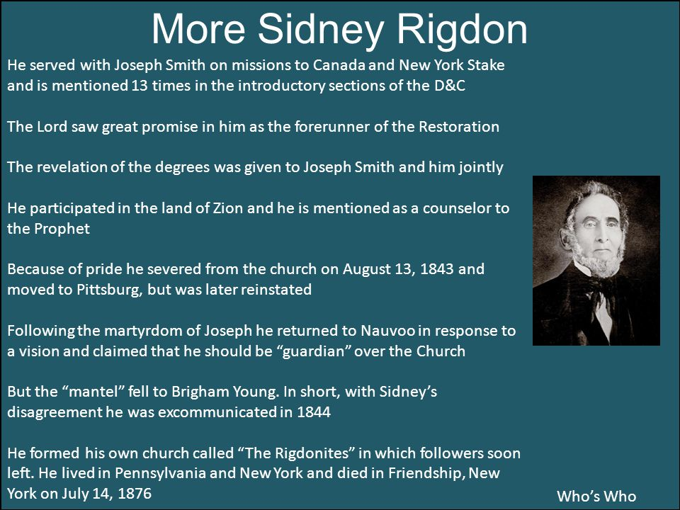 Who's Who More Sidney Rigdon He served with Joseph Smith on missions to Canada and New York Stake and is mentioned 13 times in the introductory sections of the D&C The Lord saw great promise in him as the forerunner of the Restoration The revelation of the degrees was given to Joseph Smith and him jointly He participated in the land of Zion and he is mentioned as a counselor to the Prophet Because of pride he severed from the church on August 13, 1843 and moved to Pittsburg, but was later reinstated Following the martyrdom of Joseph he returned to Nauvoo in response to a vision and claimed that he should be guardian over the Church But the mantel fell to Brigham Young.
