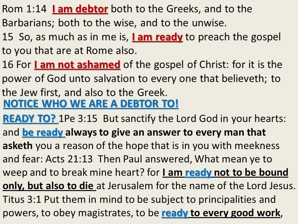 I am debtor Rom 1:14 I am debtor both to the Greeks, and to the Barbarians; both to the wise, and to the unwise.