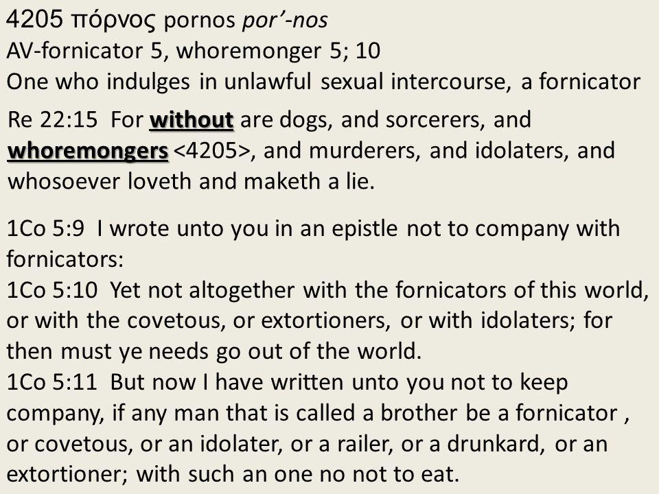 4205 πόρνος pornos por'-nos AV-fornicator 5, whoremonger 5; 10 One who indulges in unlawful sexual intercourse, a fornicator without whoremongers Re 22:15 For without are dogs, and sorcerers, and whoremongers, and murderers, and idolaters, and whosoever loveth and maketh a lie.