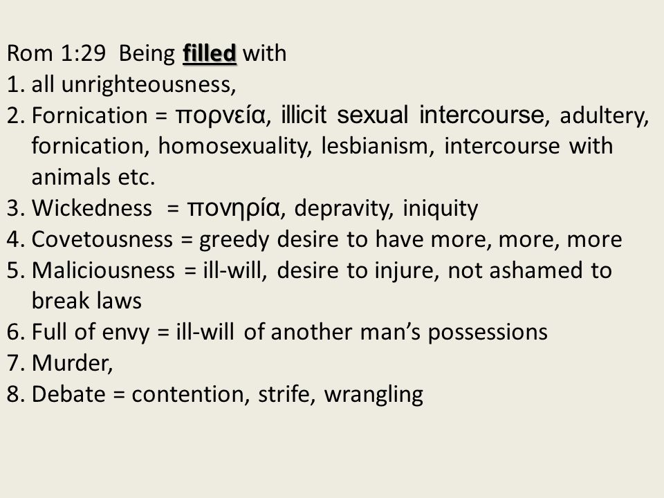 filled Rom 1:29 Being filled with 1.all unrighteousness, 2.Fornication = πορνεία, illicit sexual intercourse, adultery, fornication, homosexuality, l