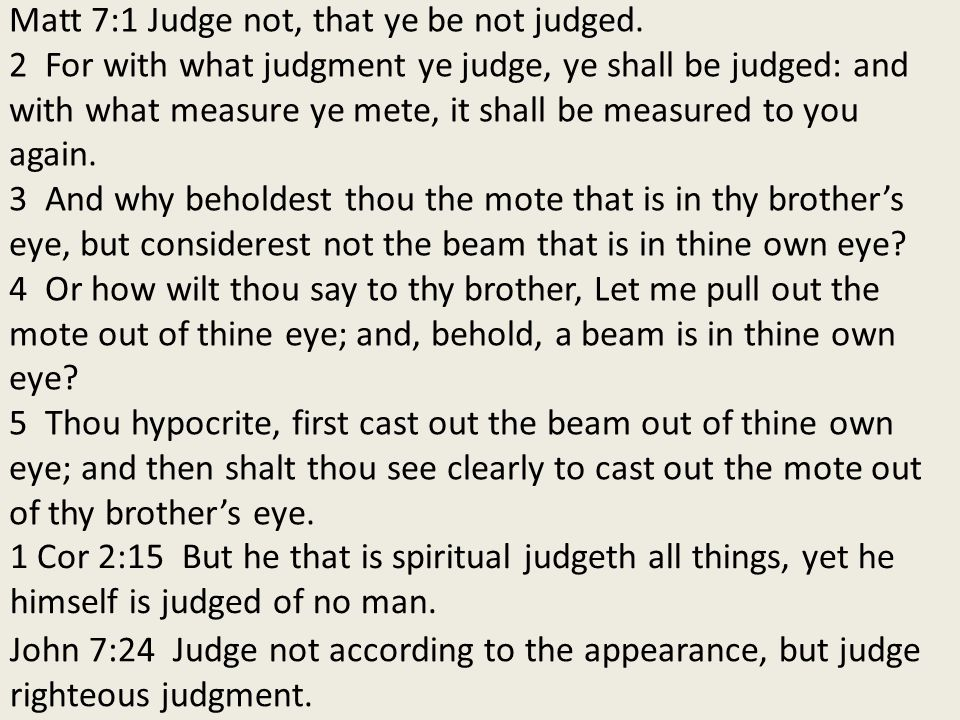 Matt 7:1 Judge not, that ye be not judged.