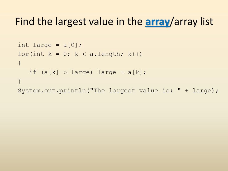 array Find the largest value in the array/array list int large = a[0]; for(int k = 0; k < a.length; k++) { if (a[k] > large) large = a[k]; } System.out.println( The largest value is: + large);