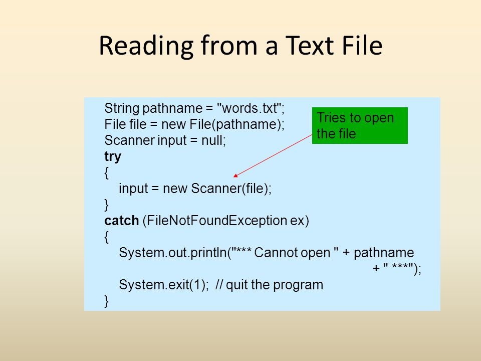 Reading from a Text File String pathname = words.txt ; File file = new File(pathname); Scanner input = null; try { input = new Scanner(file); } catch (FileNotFoundException ex) { System.out.println( *** Cannot open + pathname + *** ); System.exit(1); // quit the program } Tries to open the file