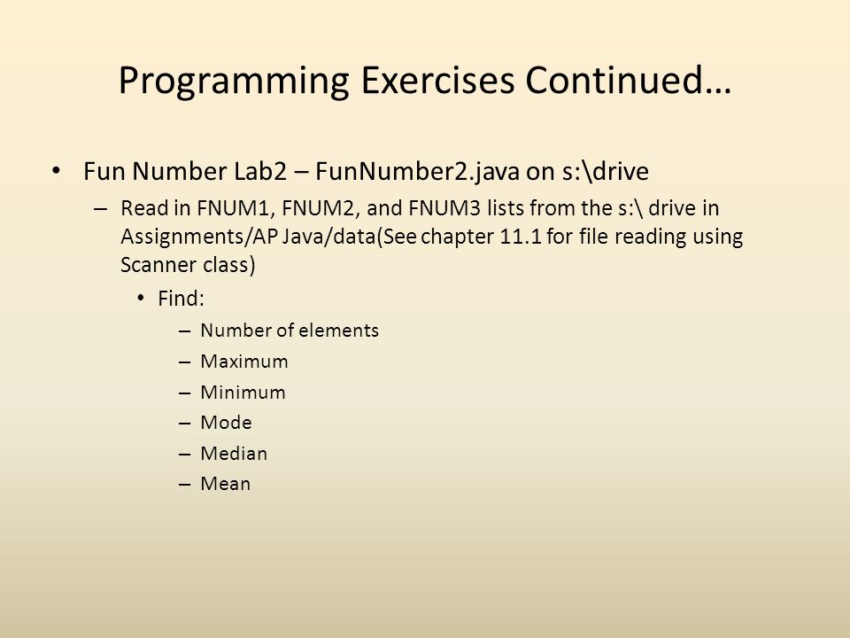Programming Exercises Continued… Fun Number Lab2 – FunNumber2.java on s:\drive – Read in FNUM1, FNUM2, and FNUM3 lists from the s:\ drive in Assignments/AP Java/data(See chapter 11.1 for file reading using Scanner class) Find: – Number of elements – Maximum – Minimum – Mode – Median – Mean