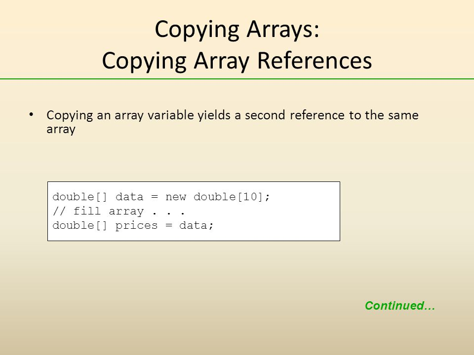 Copying Arrays: Copying Array References Copying an array variable yields a second reference to the same array double[] data = new double[10]; // fill array...