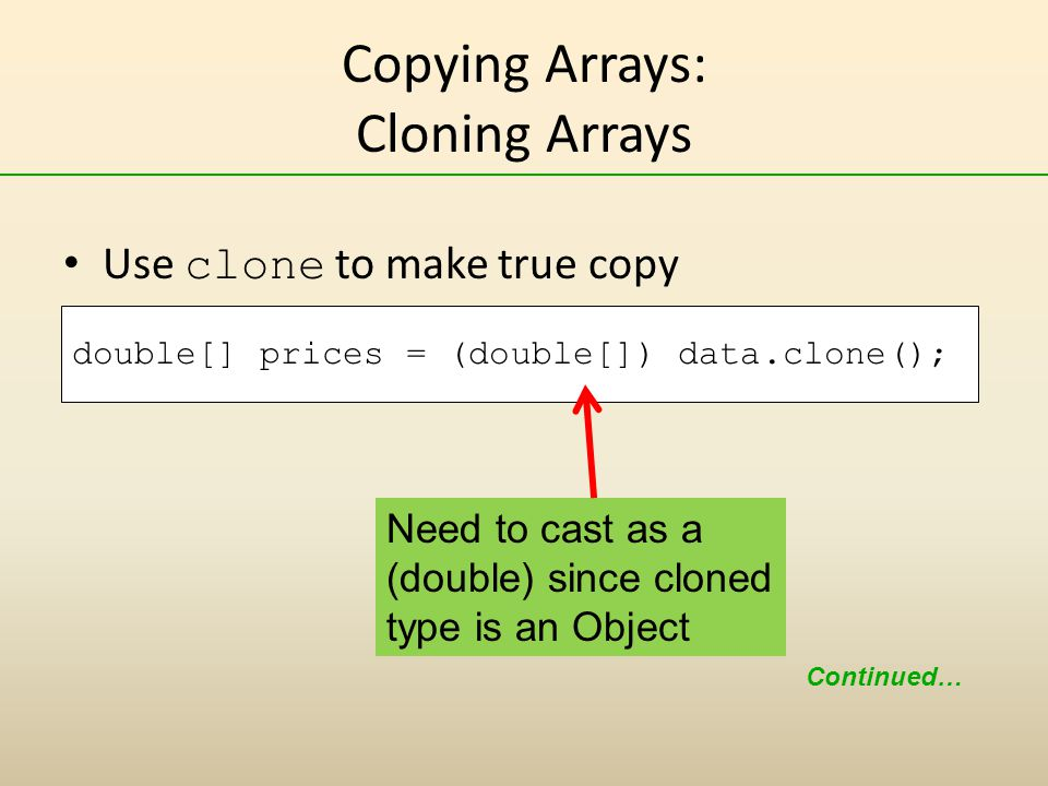 Copying Arrays: Cloning Arrays Use clone to make true copy double[] prices = (double[]) data.clone(); Continued… Need to cast as a (double) since cloned type is an Object
