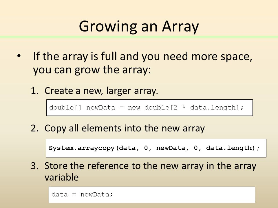 Growing an Array If the array is full and you need more space, you can grow the array: 1.Create a new, larger array.