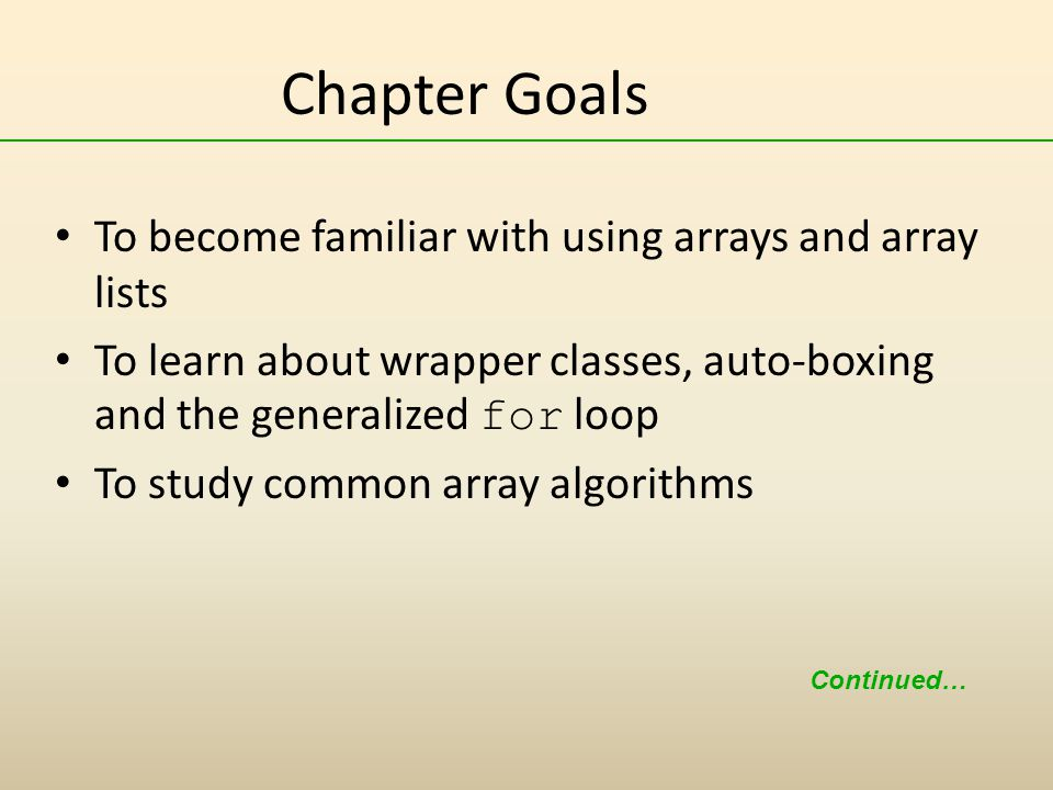 Chapter Goals To become familiar with using arrays and array lists To learn about wrapper classes, auto-boxing and the generalized for loop To study common array algorithms Continued…