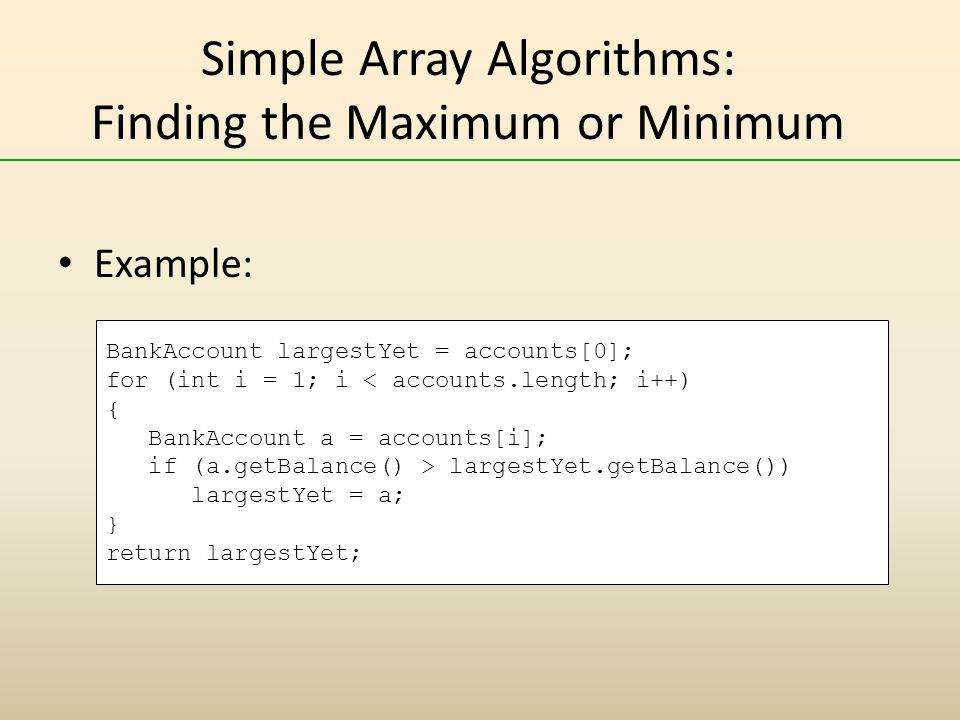 Simple Array Algorithms: Finding the Maximum or Minimum Example: BankAccount largestYet = accounts[0]; for (int i = 1; i largestYet.getBalance()) largestYet = a; } return largestYet;