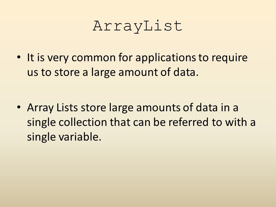 ArrayList It is very common for applications to require us to store a large amount of data.