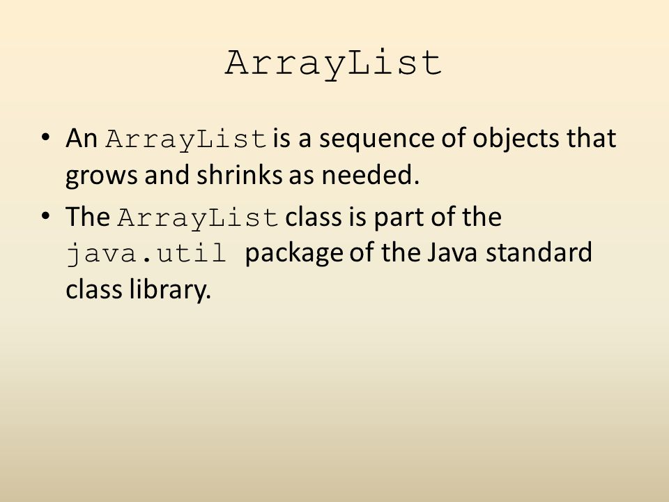 ArrayList An ArrayList is a sequence of objects that grows and shrinks as needed.