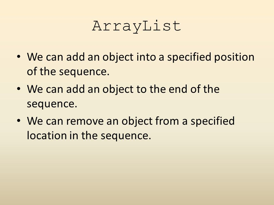 ArrayList We can add an object into a specified position of the sequence.