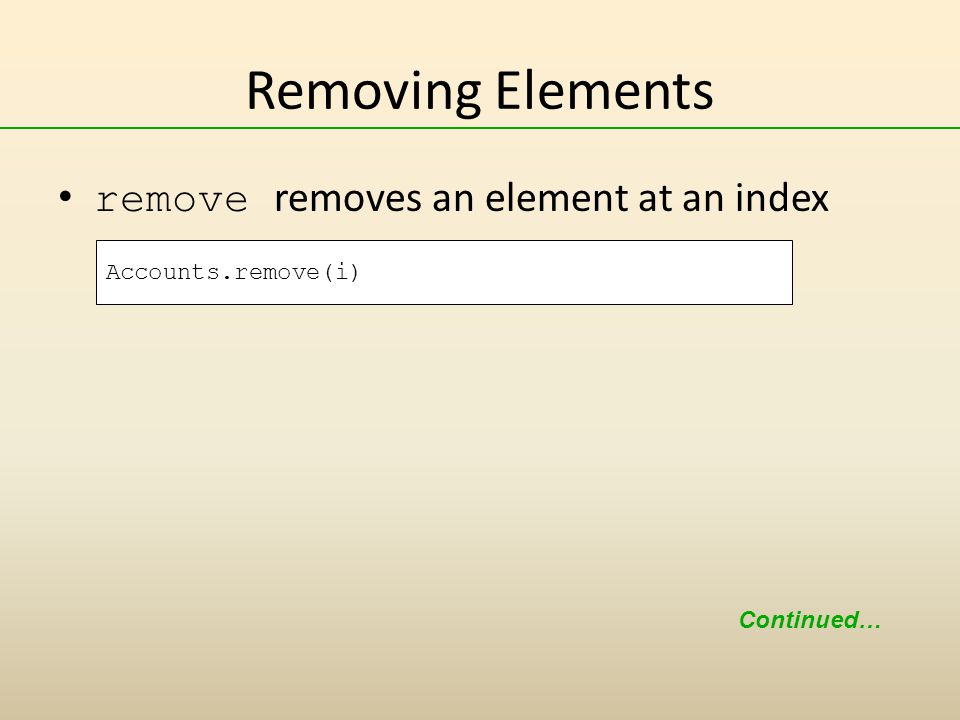 Removing Elements remove removes an element at an index Continued… Accounts.remove(i)