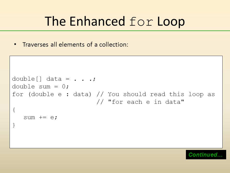 The Enhanced for Loop Traverses all elements of a collection: Continued… double[] data =...; double sum = 0; for (double e : data) // You should read this loop as // for each e in data { sum += e; }