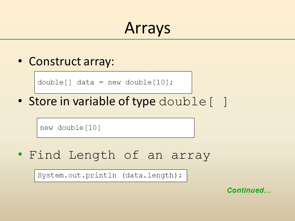 Arrays Construct array: Store in variable of type double[ ] Find Length of an array new double[10] double[] data = new double[10]; Continued… System.out.println (data.length);