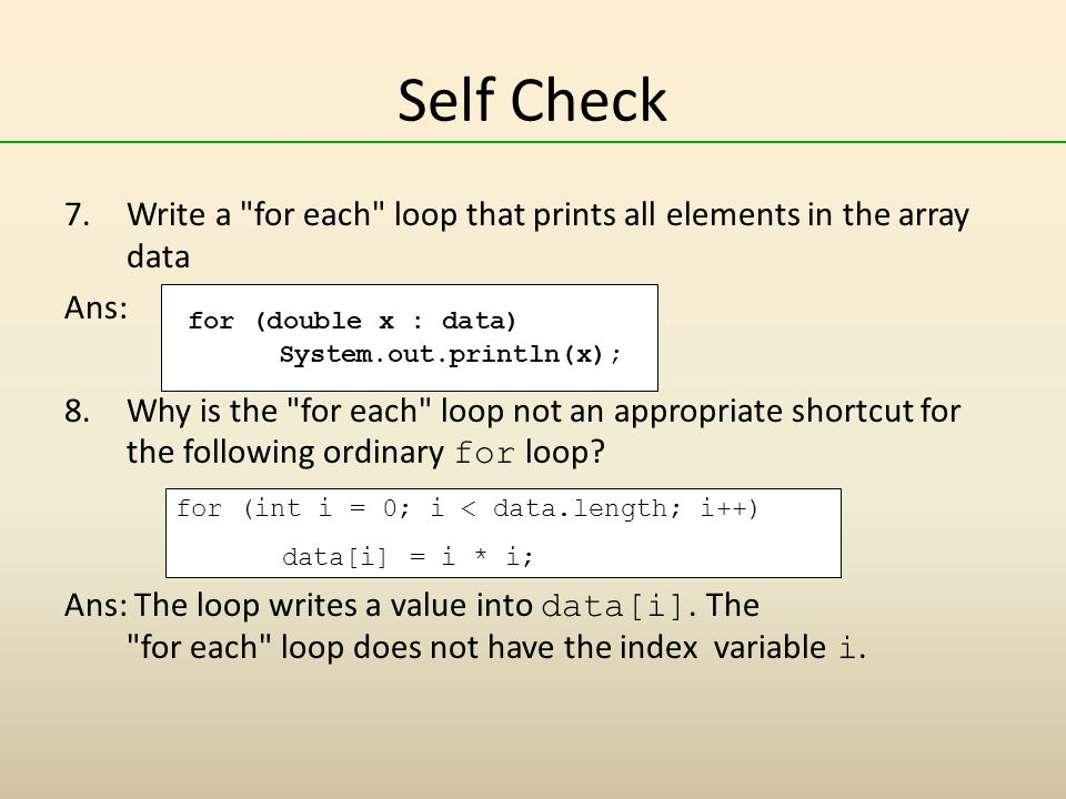 Self Check 7.Write a for each loop that prints all elements in the array data Ans: 8.Why is the for each loop not an appropriate shortcut for the following ordinary for loop.