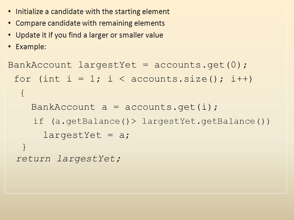 Initialize a candidate with the starting element Compare candidate with remaining elements Update it if you find a larger or smaller value Example: BankAccount largestYet = accounts.get(0); for (int i = 1; i < accounts.size(); i++) { BankAccount a = accounts.get(i); if (a.getBalance()> largestYet.getBalance()) largestYet = a; } return largestYet;