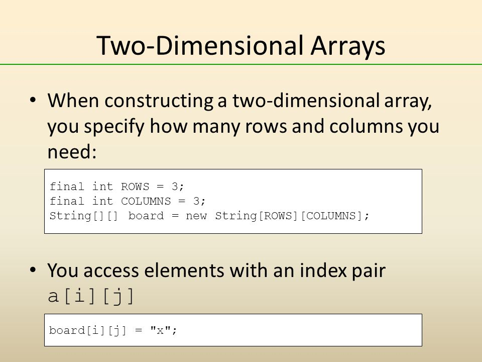 Two-Dimensional Arrays When constructing a two-dimensional array, you specify how many rows and columns you need: You access elements with an index pair a[i][j] final int ROWS = 3; final int COLUMNS = 3; String[][] board = new String[ROWS][COLUMNS]; board[i][j] = x ;