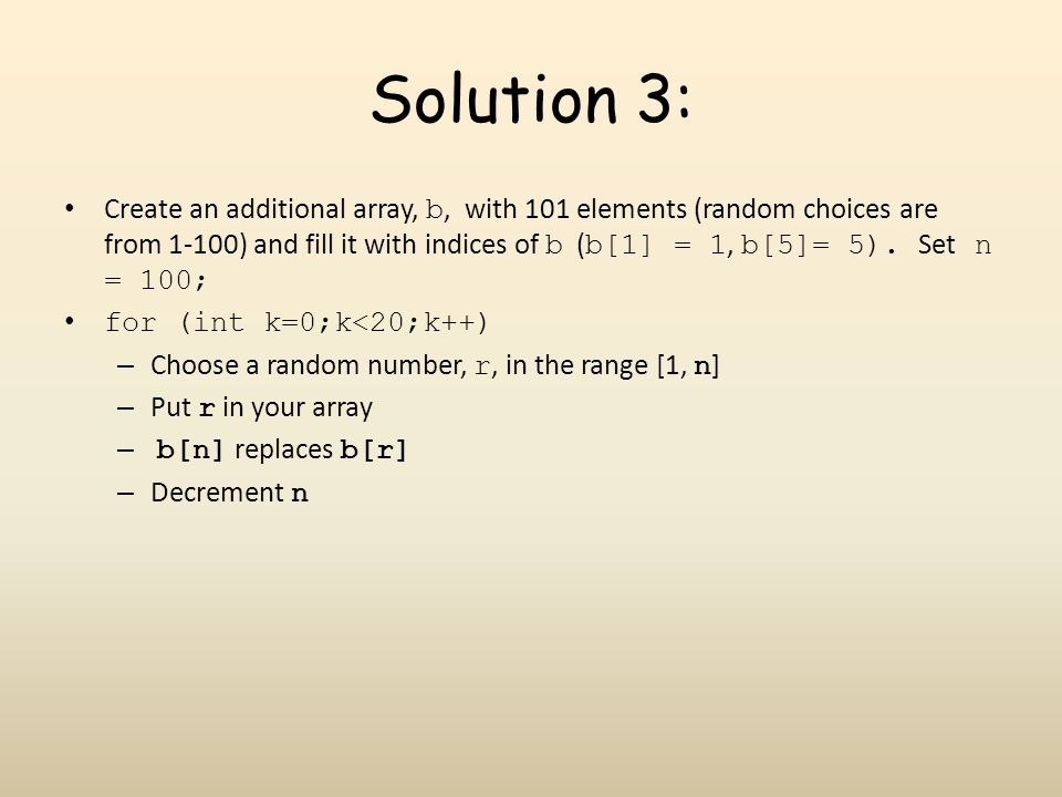 Solution 3: Create an additional array, b, with 101 elements (random choices are from 1-100) and fill it with indices of b ( b[1] = 1, b[5]= 5).