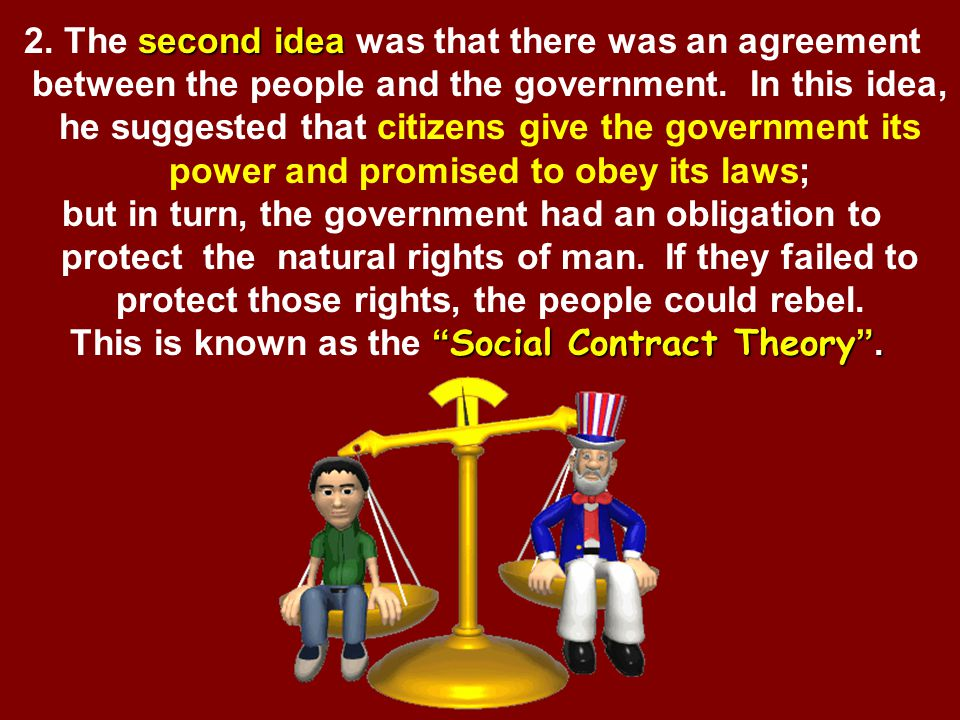 1.John Locke's first idea was that all people had natural rights to life, liberty, and property. These were cited in the Declaration of Independence,