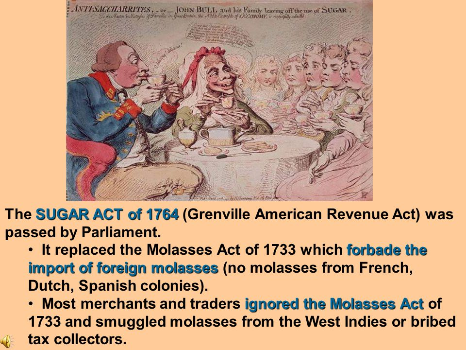 As a result, Prime Minister George Greenville decided to institute a tax in the colonies on molasses, reasoning that the colonists had gained the most