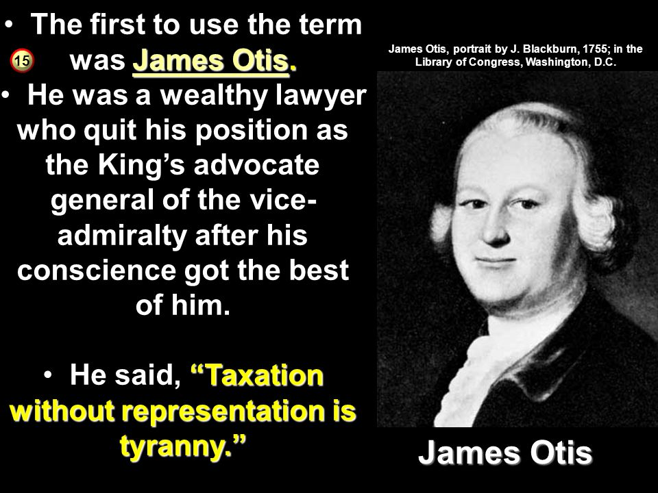 NO TAXATION WITHOUT REPRESENTATION! they were being taxed without representation in Parliament dated back to the Magna Carta The problem with that, th