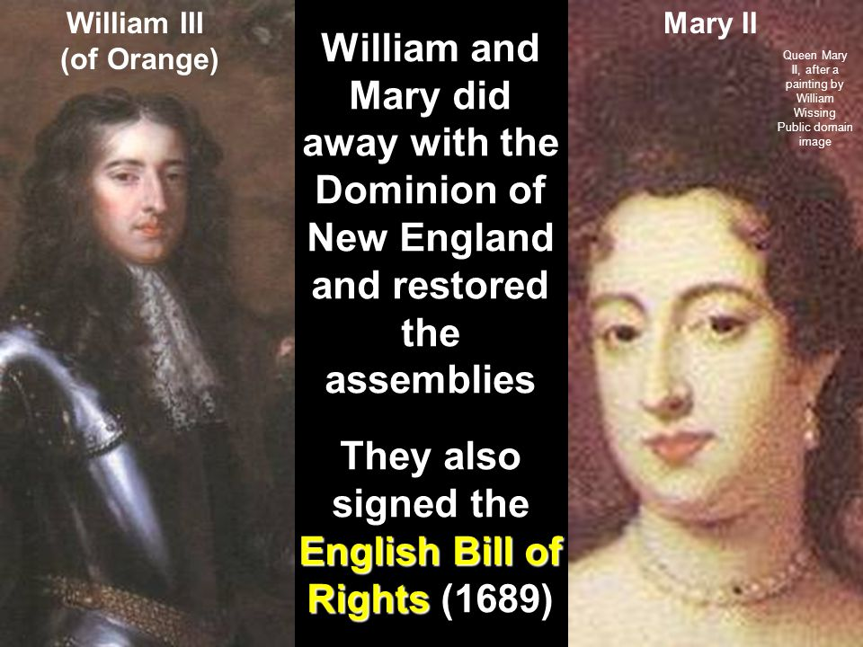 William and Mary did away with the Dominion of New England and restored the assemblies English Bill of Rights They also signed the English Bill of Rights (1689) William III (of Orange) Mary II Queen Mary II, after a painting by William Wissing Public domain image