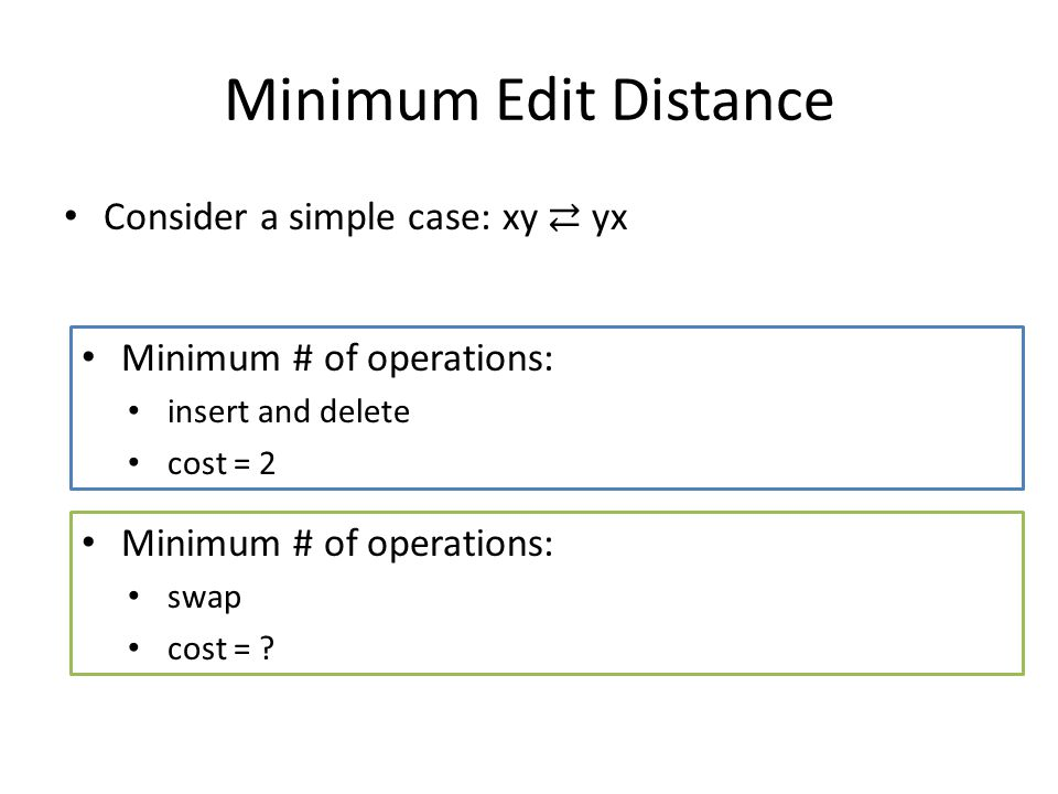 Minimum Edit Distance Consider a simple case: xy ⇄ yx Minimum # of operations: insert and delete cost = 2 Minimum # of operations: swap cost = ?