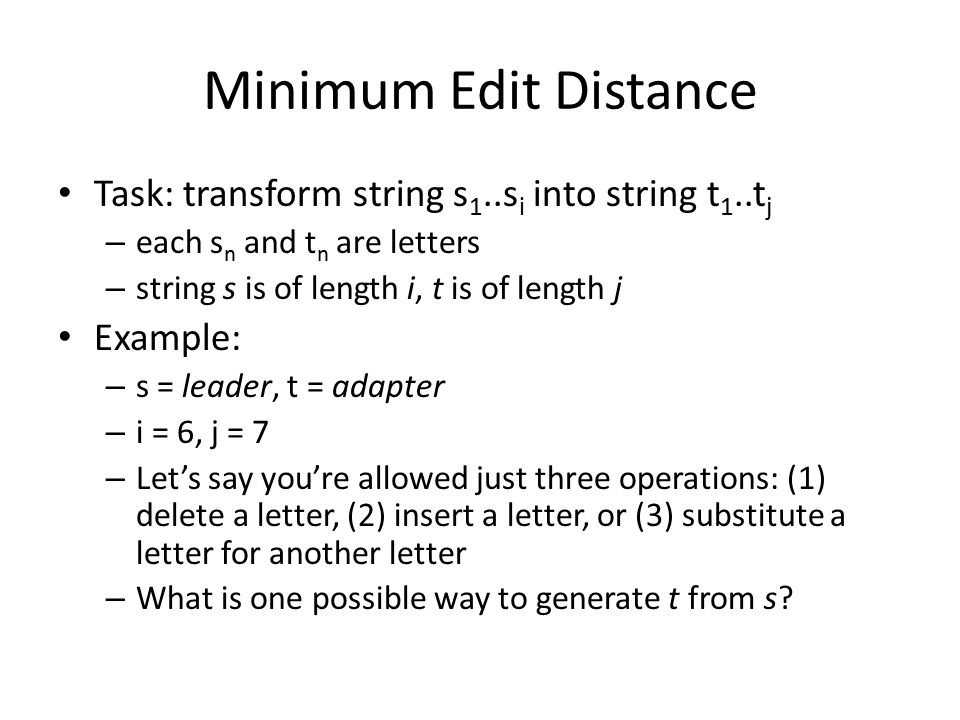 Minimum Edit Distance Task: transform string s 1..s i into string t 1..t j – each s n and t n are letters – string s is of length i, t is of length j