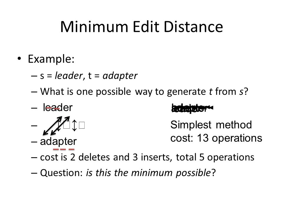 Minimum Edit Distance Example: – s = leader, t = adapter – What is one possible way to generate t from s? – leader – ↕↕ –adapter – cost is 2 deletes a