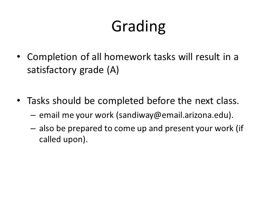 Grading Completion of all homework tasks will result in a satisfactory grade (A) Tasks should be completed before the next class. – email me your work