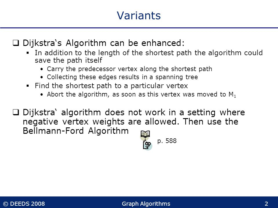 © DEEDS 2008Graph Algorithms2 Variants  Dijkstra's Algorithm can be enhanced:  In addition to the length of the shortest path the algorithm could save the path itself Carry the predecessor vertex along the shortest path Collecting these edges results in a spanning tree  Find the shortest path to a particular vertex Abort the algorithm, as soon as this vertex was moved to M 1  Dijkstra' algorithm does not work in a setting where negative vertex weights are allowed.