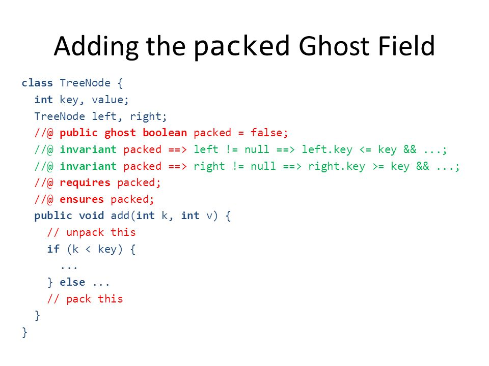 Adding the packed Ghost Field class TreeNode { int key, value; TreeNode left, right; //@ public ghost boolean packed = false; //@ invariant packed ==> left != null ==> left.key <= key &&...; //@ invariant packed ==> right != null ==> right.key >= key &&...; //@ requires packed; //@ ensures packed; public void add(int k, int v) { // unpack this if (k < key) {...