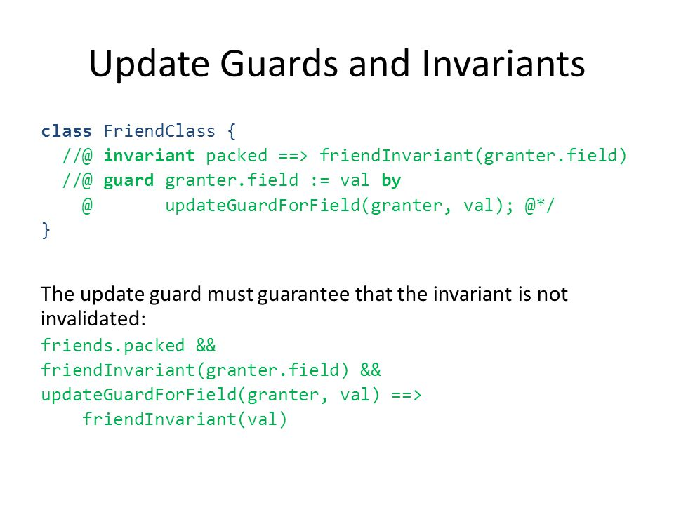 Update Guards and Invariants class FriendClass { //@ invariant packed ==> friendInvariant(granter.field) //@ guard granter.field := val by @ updateGuardForField(granter, val); @*/ } The update guard must guarantee that the invariant is not invalidated: friends.packed && friendInvariant(granter.field) && updateGuardForField(granter, val) ==> friendInvariant(val)
