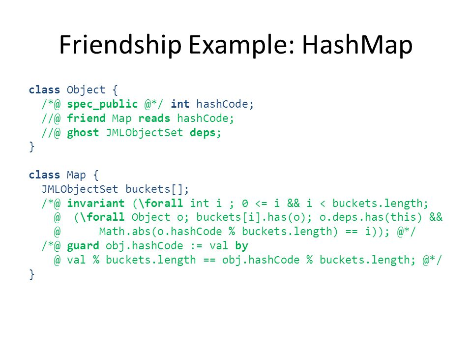 Friendship Example: HashMap class Object { /*@ spec_public @*/ int hashCode; //@ friend Map reads hashCode; //@ ghost JMLObjectSet deps; } class Map { JMLObjectSet buckets[]; /*@ invariant (\forall int i ; 0 <= i && i < buckets.length; @ (\forall Object o; buckets[i].has(o); o.deps.has(this) && @ Math.abs(o.hashCode % buckets.length) == i)); @*/ /*@ guard obj.hashCode := val by @ val % buckets.length == obj.hashCode % buckets.length; @*/ }
