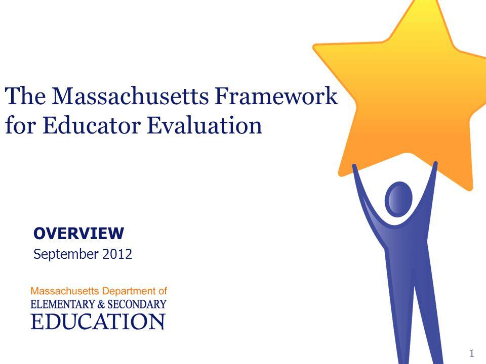 The Massachusetts Framework for Educator Evaluation OVERVIEW September 2012 1