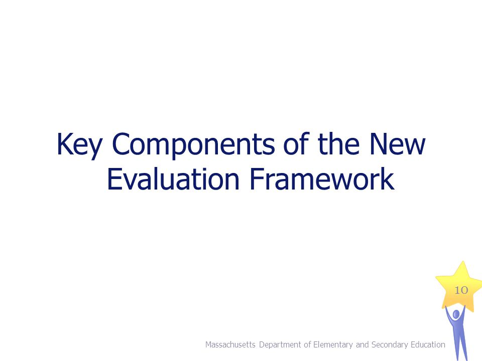 Key Components of the New Evaluation Framework Massachusetts Department of Elementary and Secondary Education 10