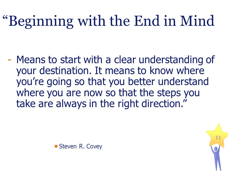Beginning with the End in Mind -Means to start with a clear understanding of your destination.