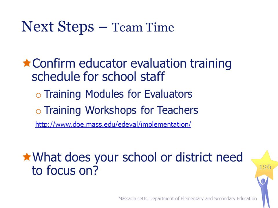 Next Steps – Team Time  Confirm educator evaluation training schedule for school staff o Training Modules for Evaluators o Training Workshops for Teachers http://www.doe.mass.edu/edeval/implementation/  What does your school or district need to focus on.