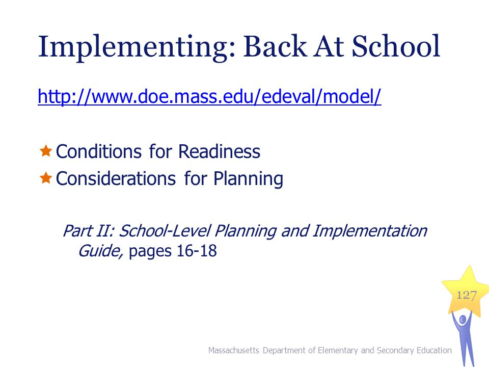 Implementing: Back At School http://www.doe.mass.edu/edeval/model/  Conditions for Readiness  Considerations for Planning Part II: School-Level Planning and Implementation Guide, pages 16-18 Massachusetts Department of Elementary and Secondary Education 127